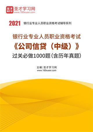 2021年下半年银行业专业人员职业资格考试《公司信贷(中级)》过关必做1000题(含历年真题)