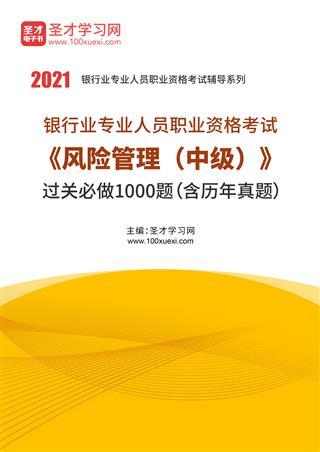 2021年下半年银行业专业人员职业资格考试《风险管理(中级)》过关必做1000题(含历年真题)