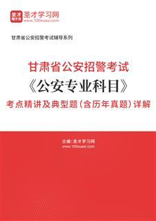 2021年甘肃省公安招警考试《公安专业科目》考点精讲及典型题(含历年真题)详解