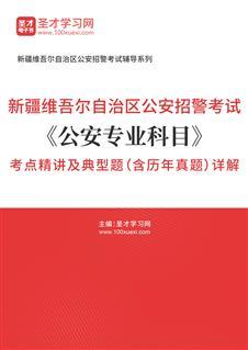 2021年新疆维吾尔自治区公安招警考试《公安专业科目》考点精讲及典型题(含历年真题)详解
