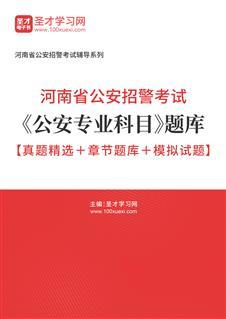 2021年河南省公安招警考试《公安专业科目》题库【真题精选+章节题库+模拟试题】