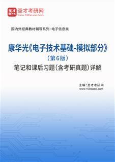 康华光《电子技术基础-模拟部分》(第6版)笔记和课后习题(含考研真题)详解