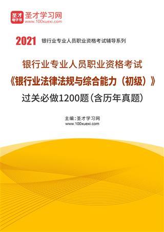 2021年下半年银行业专业人员职业资格考试《银行业法律法规与综合能力(初级)》过关必做1200题(含历年真题)