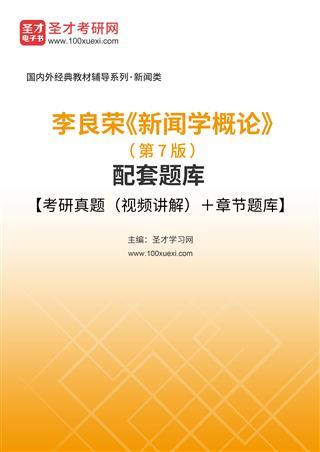 李良荣《新闻学概论》(第7版)配套题库【考研真题(视频讲解)+章节题库】