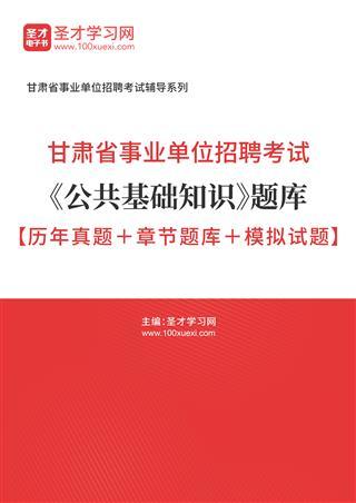 2021年甘肃省事业单位招聘考试《公共基础知识》题库【历年真题+章节题库+模拟试题】