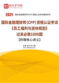 2021年国际金融理财师(CFP)资格认证考试《员工福利与退休规划》过关必做1000题【附赠核心讲义】