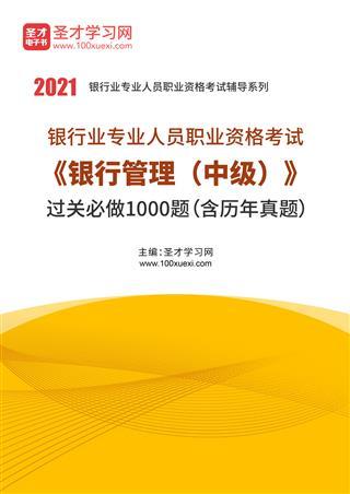 2021年下半年银行业专业人员职业资格考试《银行管理(中级)》过关必做1000题(含历年真题)