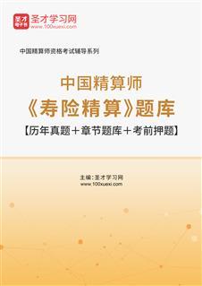 2021年春季中国精算师《寿险精算》题库【历年真题+章节题库+考前押题】