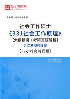 2022年社会工作硕士《331社会工作原理》【大纲精讲+考研真题解析】讲义与视频课程【32小时高清视频】