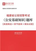 2021年福建省公安招警考试《公安基础知识》题库【真题精选+章节题库+模拟试题】