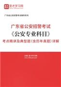 2021年广东省公安招警考试《公安专业科目》考点精讲及典型题(含历年真题)详解