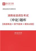 2022年湖南省选调生考试《申论》题库【真题精选+章节题库+模拟试题】