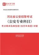 2021年河北省公安招警考试《公安专业科目》考点精讲及典型题(含历年真题)详解