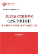 2021年黑龙江省公安招警考试《公安专业科目》考点精讲及典型题(含历年真题)详解