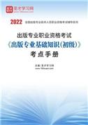 2022年出版专业职业资格考试《出版专业基础知识(初级)》考点手册