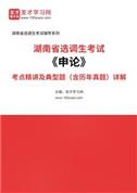 2022年湖南省选调生考试《申论》考点精讲及典型题(含历年真题)详解