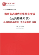 2022年海南省选聘大学生村官考试《公共基础知识》考点精讲及典型题(含历年真题)详解