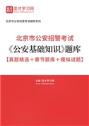 2021年北京市公安招警考试《公安基础知识》题库【真题精选+章节题库+模拟试题】