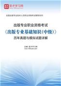 出版专业职业资格考试《出版专业基础知识(中级)》历年真题与模拟试题详解