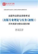 出版专业职业资格考试《出版专业理论与实务(初级)》历年真题与模拟试题详解