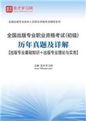 全国出版专业职业资格考试(初级)历年真题及详解【出版专业基础知识+出版专业理论与实务】