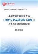 出版专业职业资格考试《出版专业基础知识(初级)》历年真题与模拟试题详解