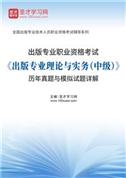 出版专业职业资格考试《出版专业理论与实务(中级)》历年真题与模拟试题详解