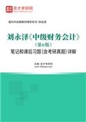 刘永泽《中级财务会计》(第6版)笔记和课后习题(含考研真题)详解
